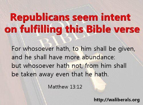 Republicans seem intent on fulfilling Matthew 12:13 -- For whosoever hath, to him shall be given, and he shall have more abundance: but whosoever hath not, from him shall be taken away even that he hath.