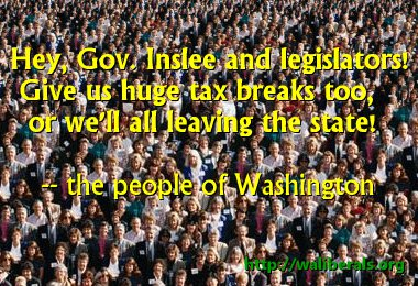Hey, Gov. Inslee and legislators!  Give us huge tax breaks too,   or we'll all leaving the state! -- the People of Washington State