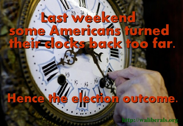 Last weekend some Americans turned their clocks back too much. Hence the election outcome.