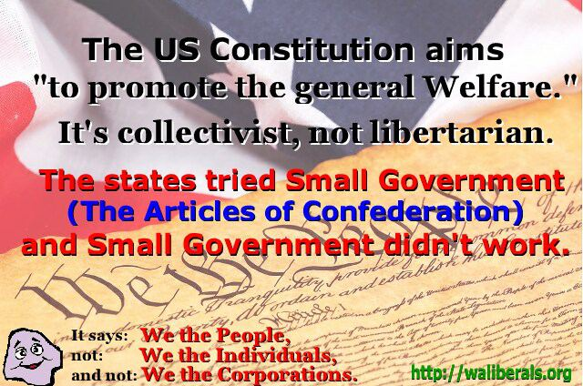 The US Constitution aims to promote 'the general Welfare.' It's collectivist, not libertarian. The states tried Small Government (the Articles of Confederation) and Small Government didn't work.