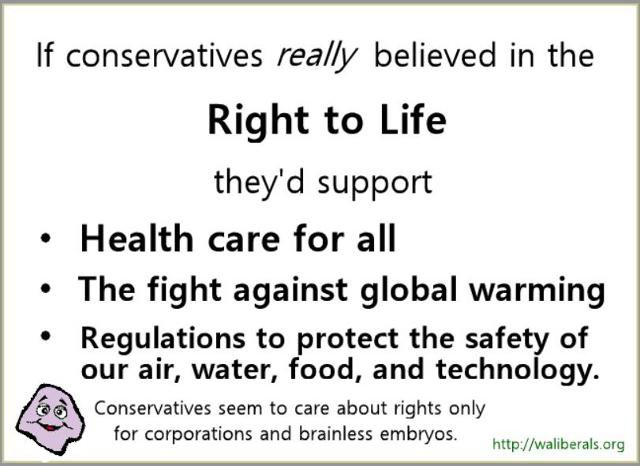 If conservatives REALLY believed in a right to life, they'd support health care for all and regulations to protect our health and environment