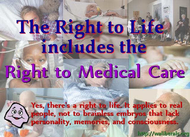 The Right to Life includes the Right to Medical Care. Yes, there's a right to life. It applies to real people, not to brainless embryos that lack personality, memories, and consciousness