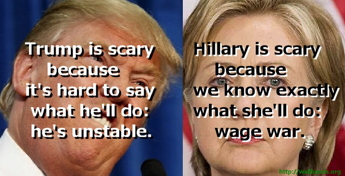 Trump is scary because it's hard to say what he'll do: he's unstable. Hillary is scary because we know precisely what she'll do: wage war.
